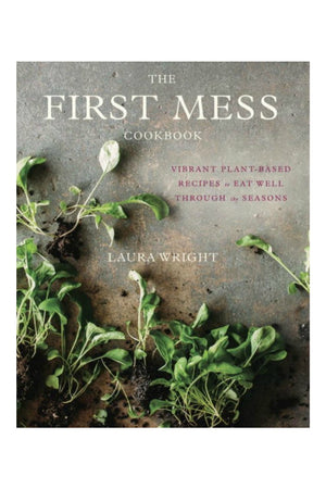 The First Mess Cookbook: Vibrant Plant-Based Recipes to Eat Well Through the Seasons by Laura Wright