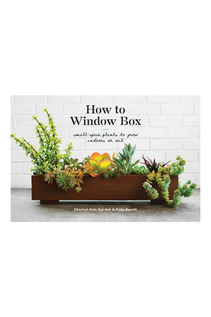 How to Window Box : Small-Space Plants to Grow Indoors or Out by Chantal Aida Gordon and Ryan Benoit