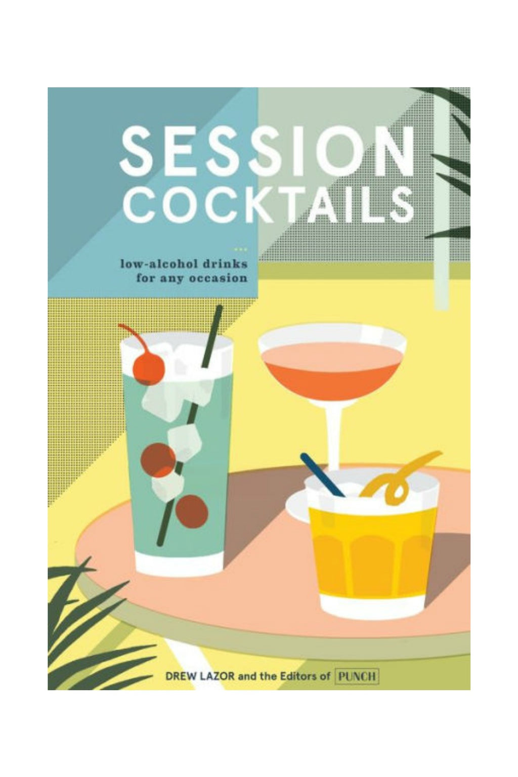 Random House Session Cocktails: Low-Alcohol Drinks for Any Occasion by Drew Lazor, Editors of PUNCH