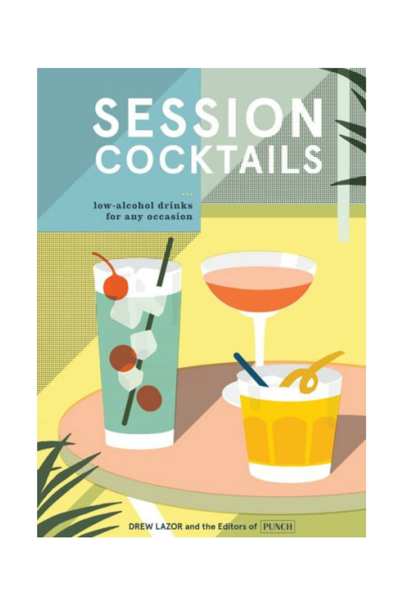 Session Cocktails: Low-Alcohol Drinks for Any Occasion by Drew Lazor, Editors of PUNCH
