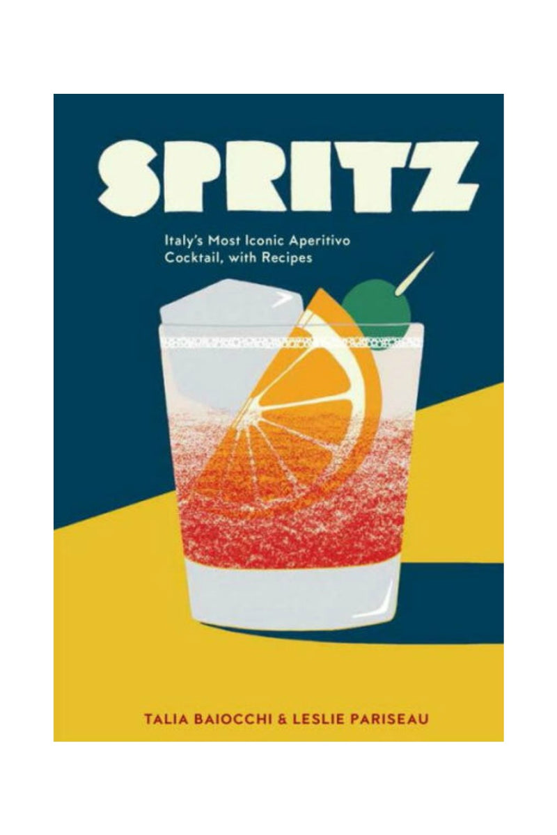 Spritz: Italy's Most Iconic Aperitivo Cocktail, with Recipes by Talia Baiocchi, Leslie Pariseau