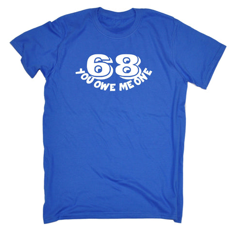 68 You Owe Me One T-SHIRT - funny slogan tee