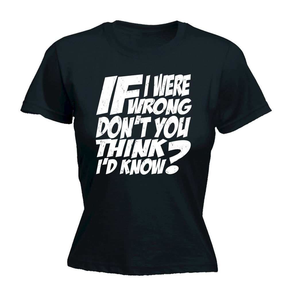 If I Were Wrong Don't You Think I'd Know? - Women's Fitted T Shirt