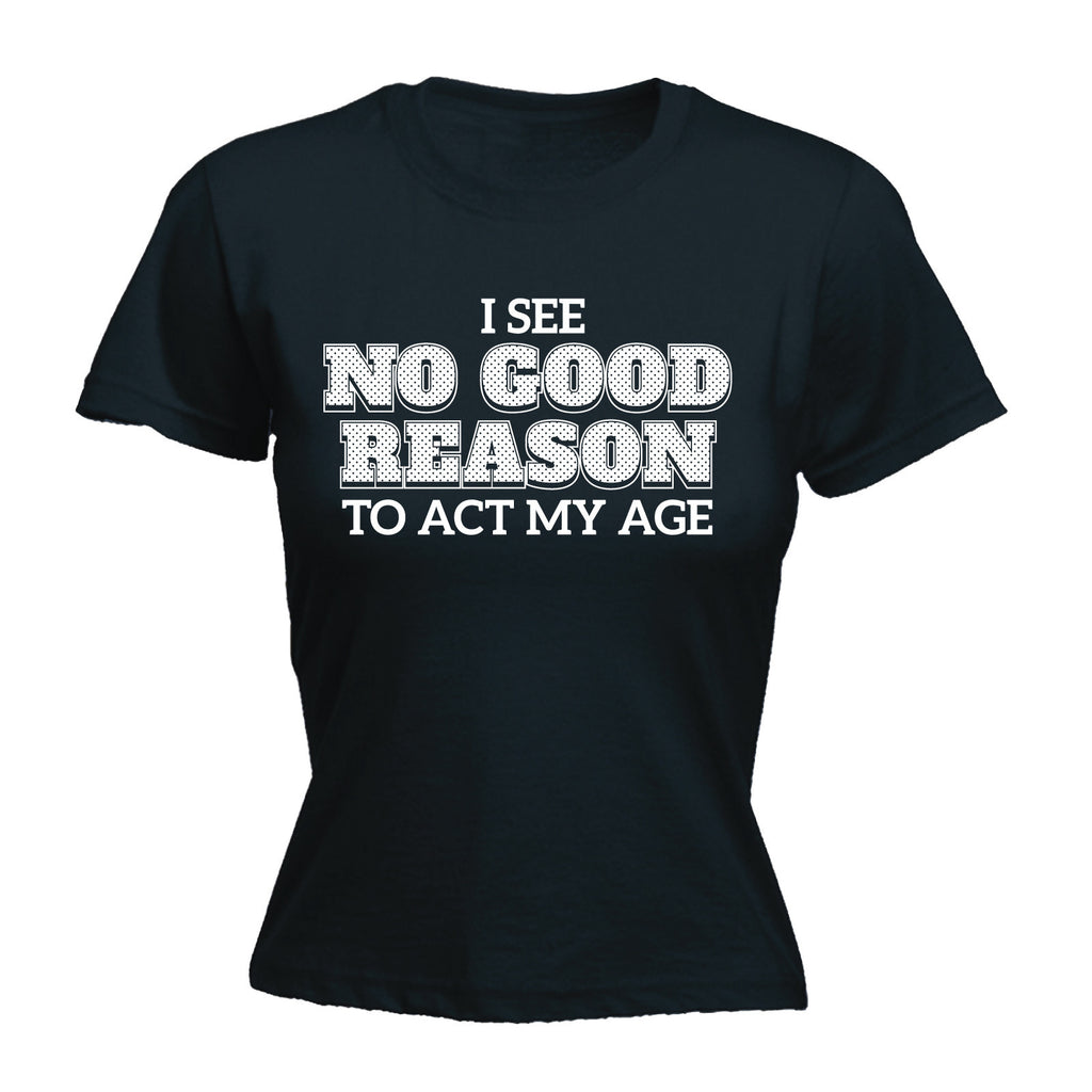 Women's I See No Good Reason To Act My Age - FITTED T-SHIRT