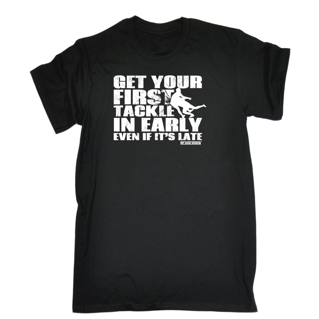 GET YOUR FIRST TACKLE IN EARLY EVEN IF IT'S LATE T-SHIRT - funny slogan tee