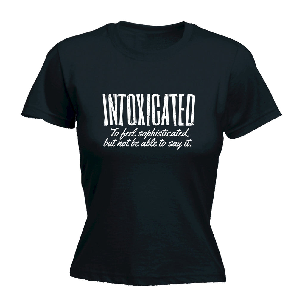 Women's INTOXICATED ... TO FEEL SOPHISTICATED BUT NOT BE ABLE TO SAY IT - FITTED T-SHIRT