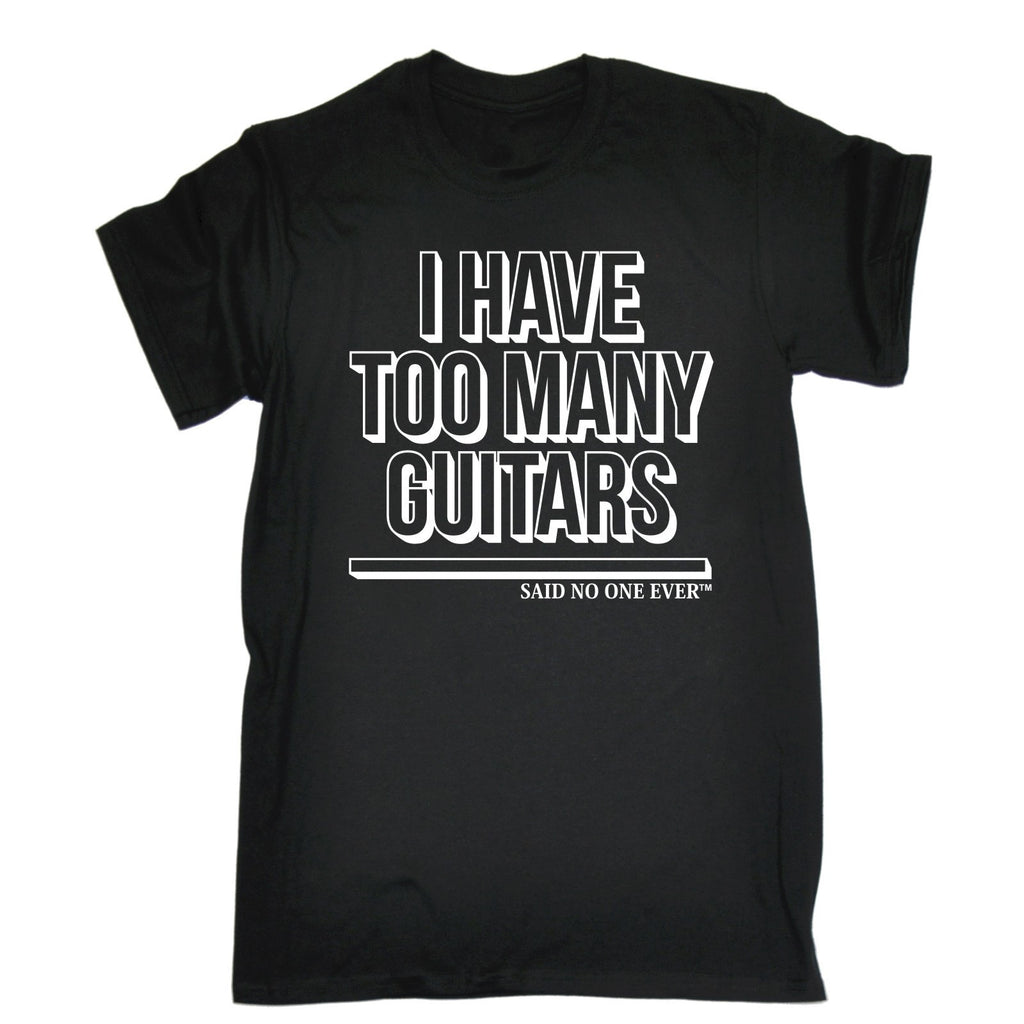 I Have Too Many Guitars Said No One Ever T-SHIRT - funny slogan tee