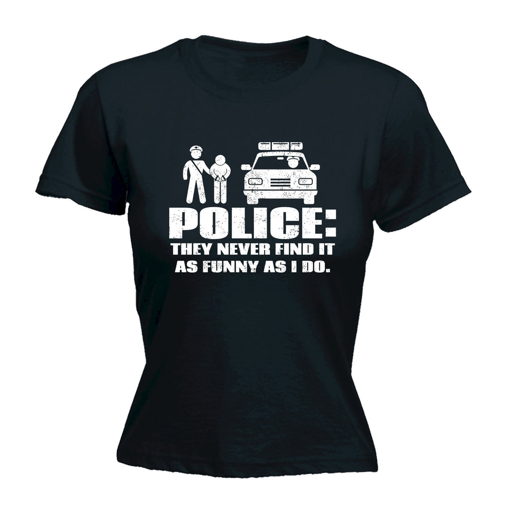 POLICE ... THEY NEVER FIND IT AS FUNNY AS I DO - WOMEN'S FITTED T-SHIRT