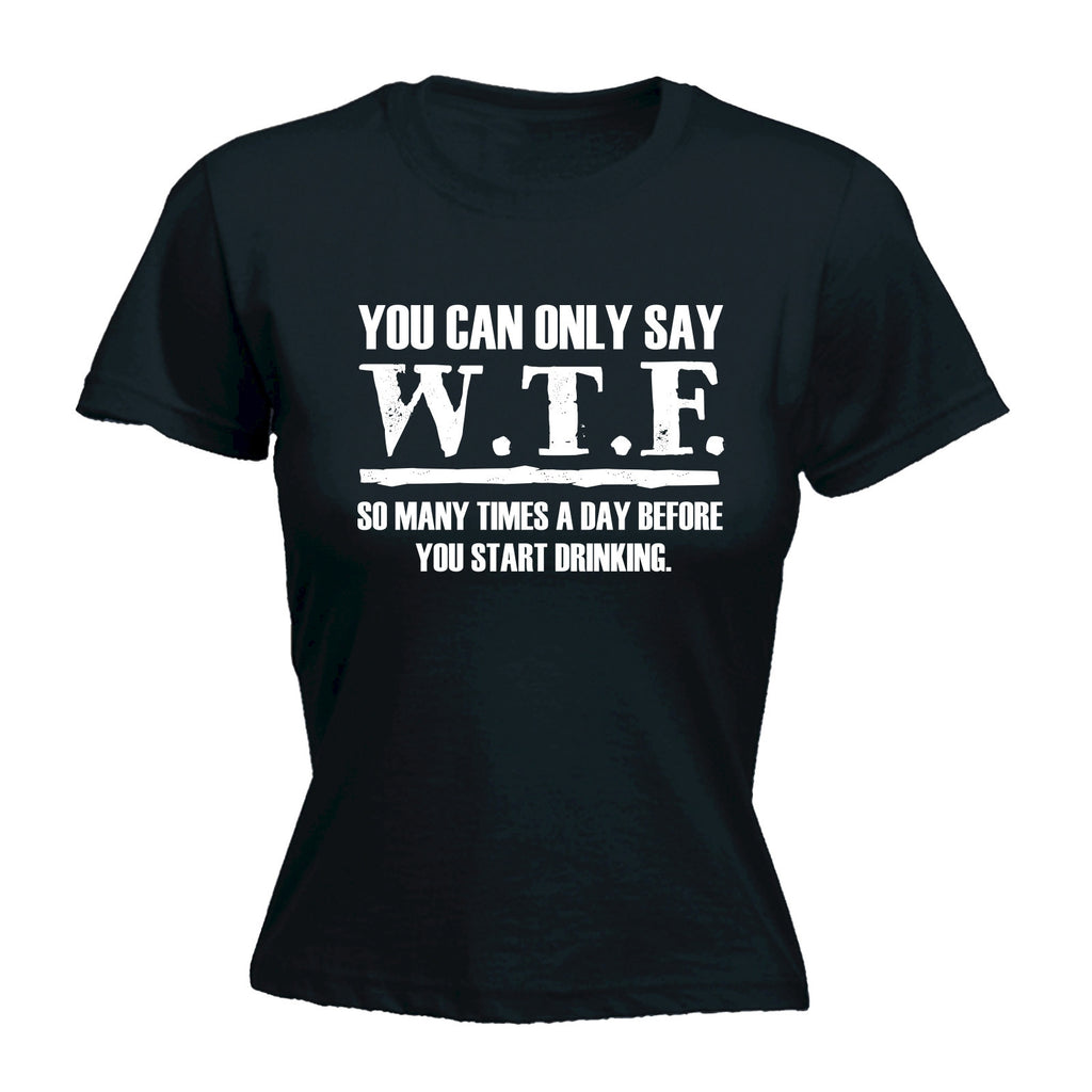 Women's YOU CAN ONLY SAY W.T.F. SO MANY TIMES A DAY BEFORE YOU START DRINKING - FITTED T-SHIRT