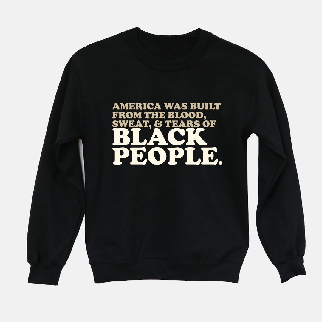 America Was Built From The Blood, Sweat & Tears of Black People | Crewneck - Legendary Rootz