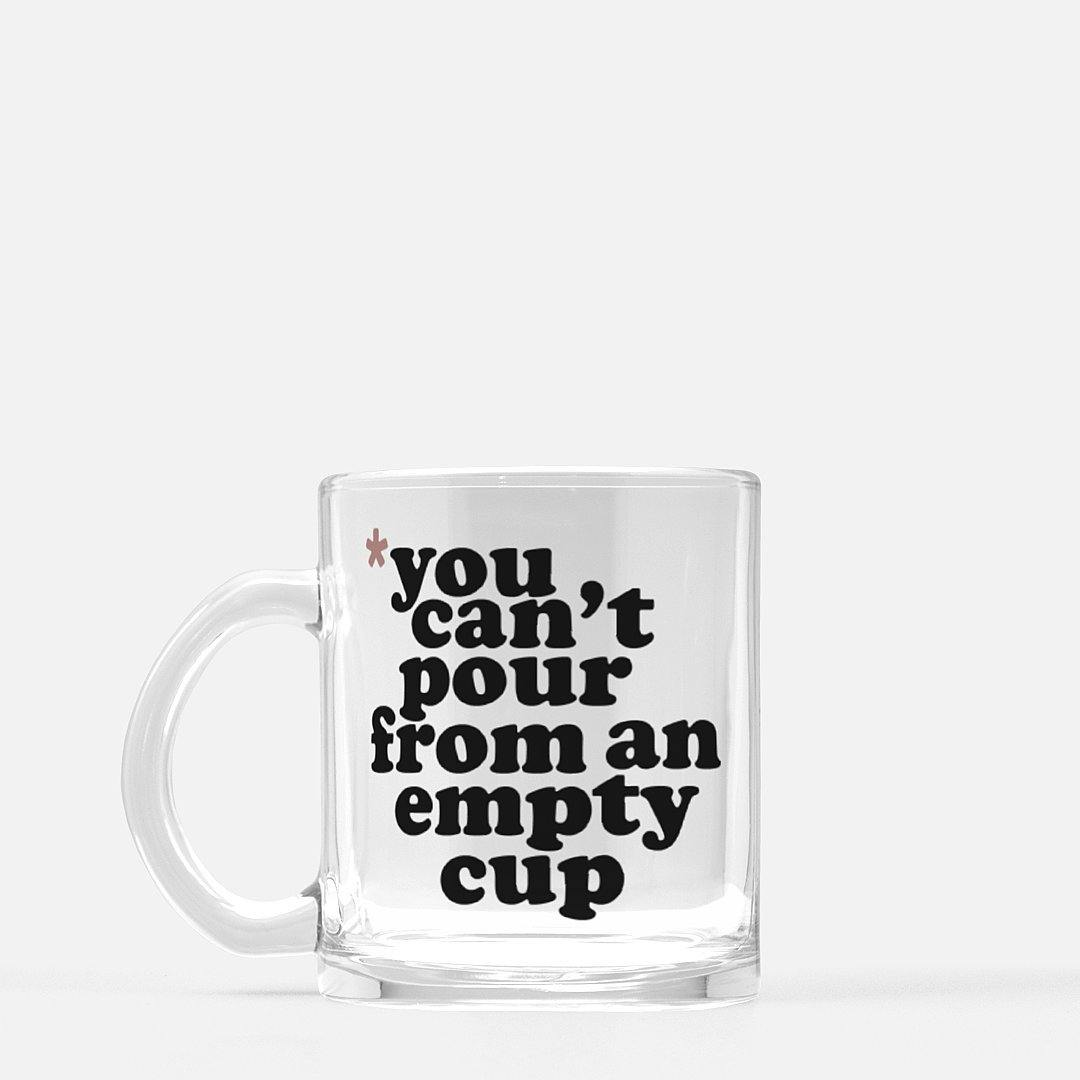 You Cannot Pour From An Empty Cup | Clear Glass Mug