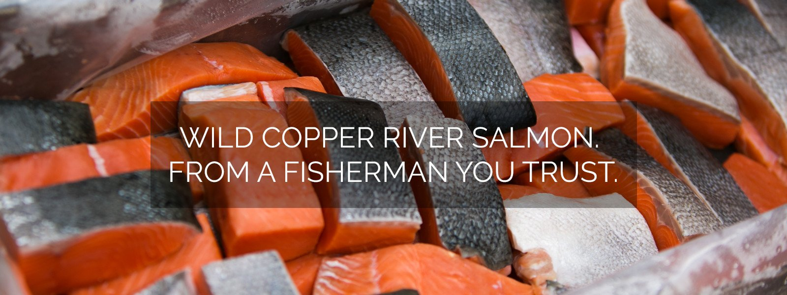 Wild Copper River Salmon from a fisherman you trust.
