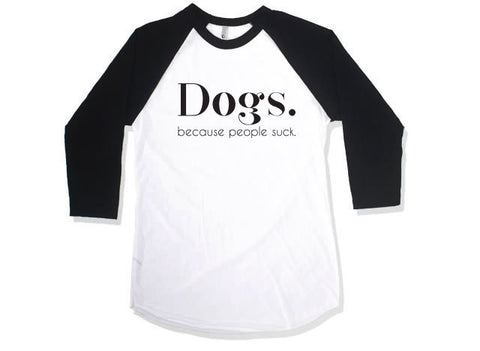 Dogs. Because People Suck T-shirt // Funny Tee // Dog Tshirt // Baseball tee // Quarter Length Sleeve Tee // Funny Baseball Tee // Love Dogs