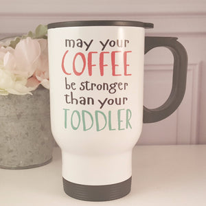 May Your Coffee Be Stronger Than Your Toddler Travel Mug