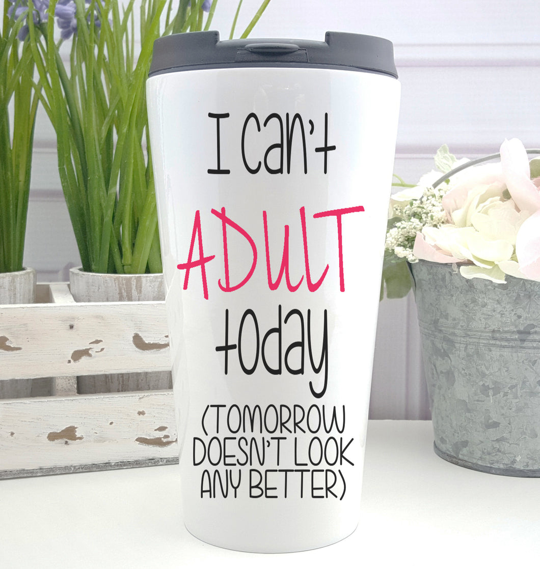 I Can't Adult Today Coffee Tumbler
