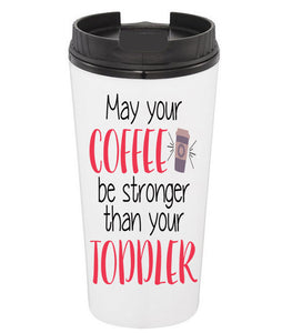 May Your Coffee Be Stronger Than Your Toddler Coffee Tumbler