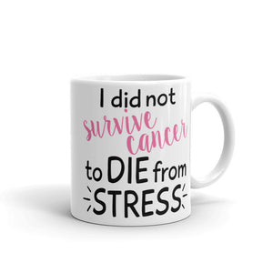 I Did Not Survive Cancer To Die From Stress Coffee Mug