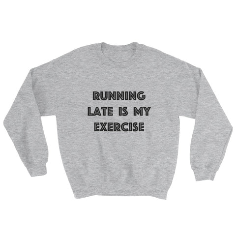 Sweatshirt - Running Late Is My Exercise