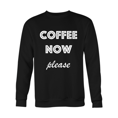 Crewneck Sweatshirt - Coffee Now Please