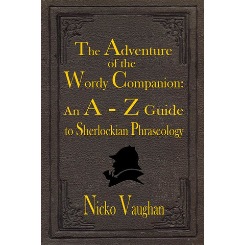 The Adventure of the Wordy Companion: An A-Z guide to Sherlockian Phraseology