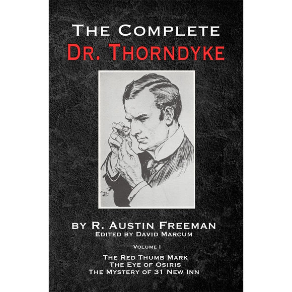 The Complete Dr. Thorndyke - Volume I: The Red Thumb Mark, the Eye of Osiris and the Mystery of 31 New Inn - Paperback