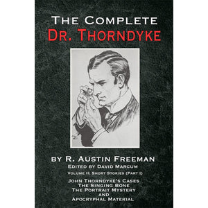 The Complete Dr. Thorndyke - Volume II: Short Stories (Part I): John Thorndyke's Cases the Singing Bone the Great Portrait Mystery and Apocryphal Material - Paperback