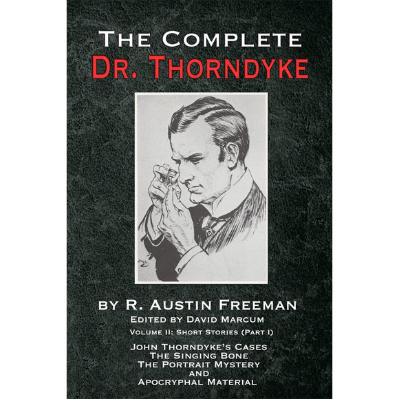 The Complete Dr. Thorndyke - Volume II: Short Stories (Part I): John Thorndyke's Cases the Singing Bone the Great Portrait Mystery and Apocryphal Material, Hardcover