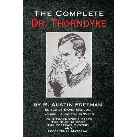 The Complete Dr. Thorndyke - Volume 2: Short Stories (Part I): John Thorndyke's Cases the Singing Bone the Great Portrait Mystery and Apocryphal Material, Hardcover