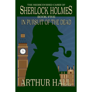 In Pursuit Of The Dead: The Rediscovered Cases of Sherlock Holmes Book 5