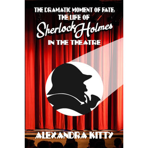 The Dramatic Moment of Fate: The Life of Sherlock Holmes in the Theatre