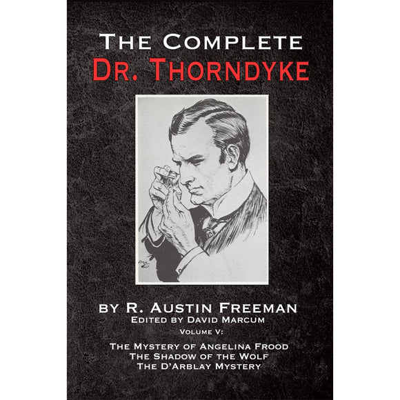 The Complete Dr. Thorndyke - Volume V: The Mystery of Angelina Frood, The Shadow of the Wolf and The D'Arblay Mystery - Paperback