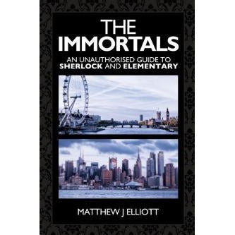The Immortals: An Unauthorized guide to Sherlock and Elementary - Sherlock Holmes Books