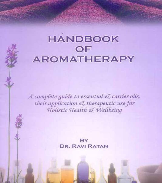 Handbook of Aromatherapy: A complete guide to essential & carrier oils, their application & therapeutic use for holistic health & Wellbeing