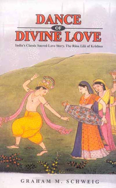Dance of Divine Love: India's Classic Sacred Love Story. The Rasa Lila of Krishna