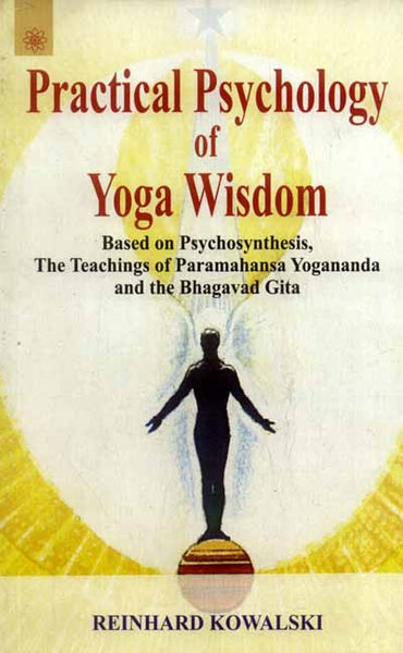 Practical Psychology of Yoga Wisdom: Based on Psychosynthesis, The Teachings of Paramahansa Yogananda and the Bhagavad Gita