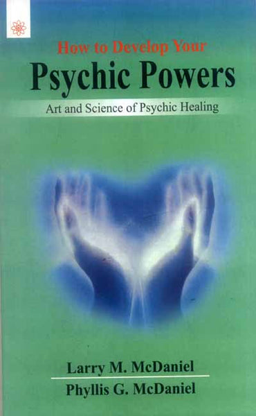 How to Develop Your Psychic Powers: Art and Science of Psychic Healing