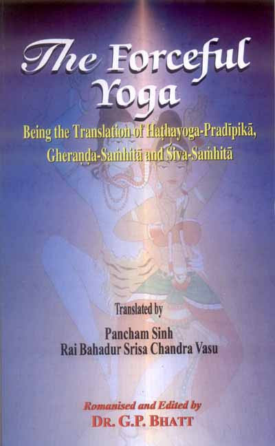 The Forceful Yoga: Being the translation of Hathayoga-Pradipika, Gheranda-Samhita and Siva-Samhita
