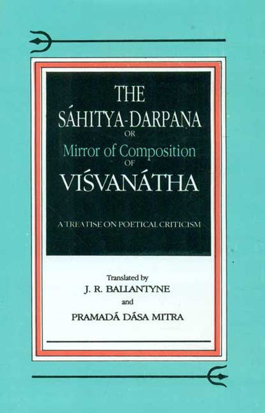 The Sahitya-Darpana or Mirror of Commposition of Visvanatha: A Treatise on Poetical Criticism
