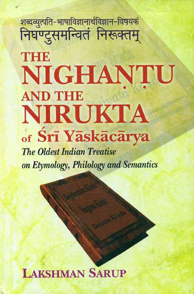 The Nighantu and the Nirukta of Sri Yaskacarya: The Oldest Indian Treatise on Etymology, Philology and Semantics; 3 Parts bound in One Part 1-Introduction Part 2-English Translation Part 3- Sanskrit Text