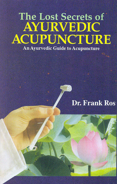 The Lost Secrets of Ayurvedic Acupuncture: An Ayurvedic Guide to Acupuncture