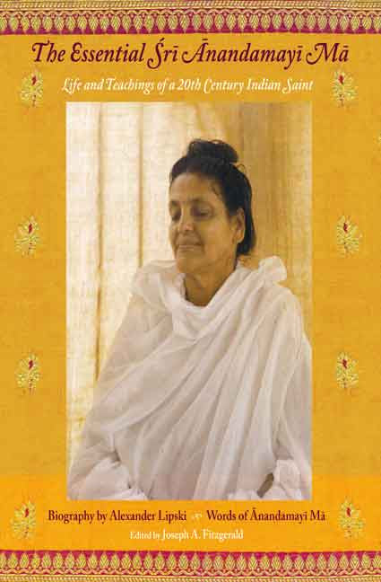 The Essential Sri Anandamayi Ma: Life and teachings of a 20th Century Indian Saint