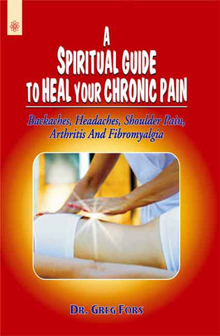 A Spiritual Guide to Heal your Chronic Pain: Backaches, Headaches, Shoulder Pain, Arthritis And Fibromyalgia
