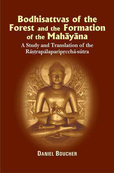 Bodhisattvas of the Forest and the Formation of the Mahayana: A study and Translation of the Rastrapalaparipreeha-sutra