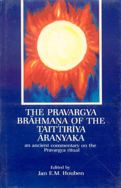 The Pravargya Brahmana of the Taittiriya Aranyaka: An Ancient Commentary on the Pravargya Ritual