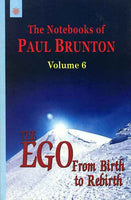 The EGO from Birth to Rebirth, Vol.6: The Notebooks of Paul Brunton