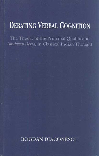 Debating Verbal Cognition: The Theory of the Principal Qualificand (Mukhyavisesya) in Classical Indian Thought