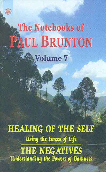 Healing of the Self: Using the Forces of Life: The Negatives Understanding the Powers of Darkness, Vol.7: The Notebooks of Paul Brunton