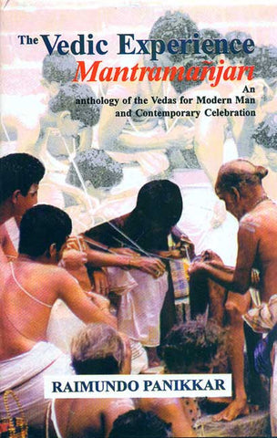The Vedic Experience Mantramanjari: An Anthology of the Vedas for Modern Man and Contemporary Celebration