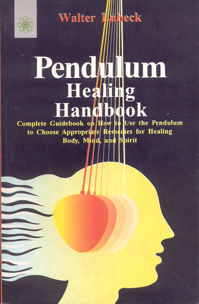 Pendulum Healing Handbook: Complete Guide Book on How to Use the Pendulum to Choose Appropriate Remedies for Healing Body, Mind, and Spirit