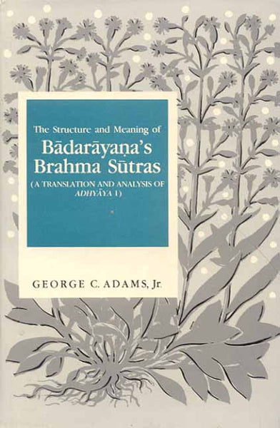 The Structure and Meaning of Badarayana's Brahma Sutras: (A Translation and Analysis of Adhyaya 1)